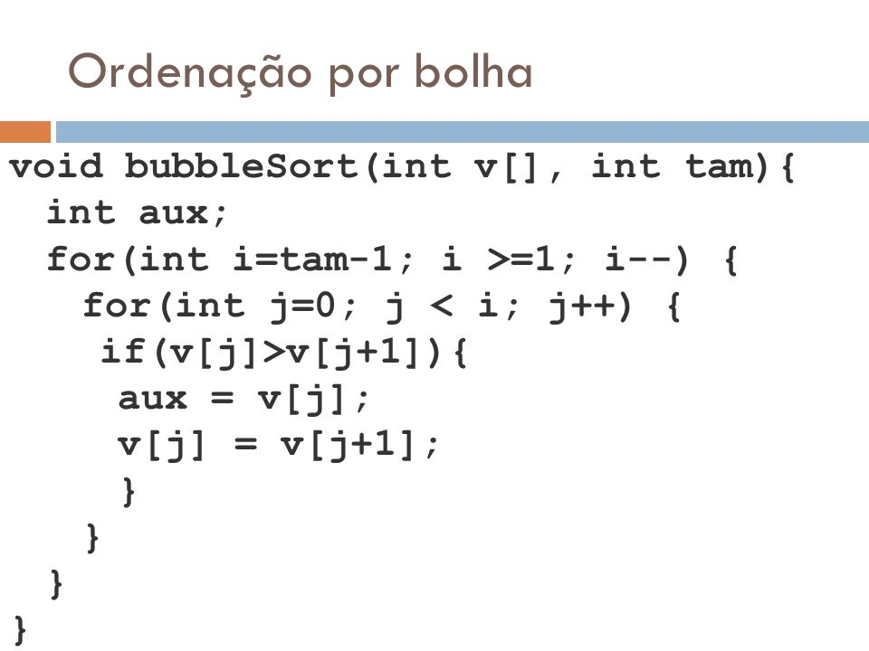 Ordenação por bolha void bubbleSort(int v[], int tam){ int aux;